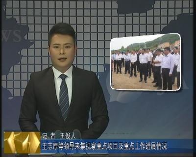 王志厚等领导来集视察重点项目及重点工作进展情况