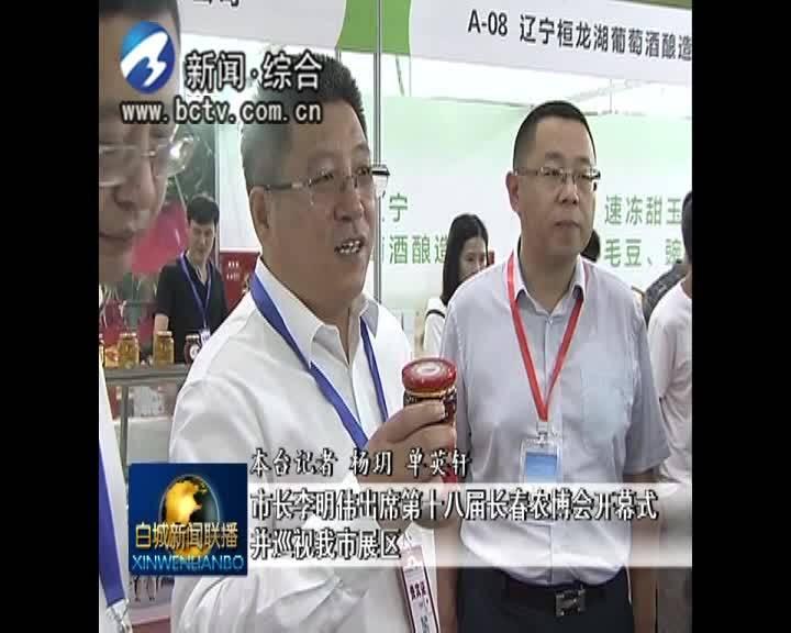 市长李明伟出席第十八届长春农博会开幕式并巡视我市展区
