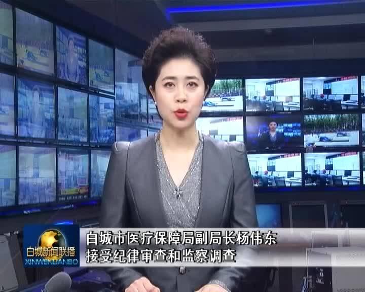 口播:白城市医疗保障局副局长杨伟东接受纪律审查和监察调查