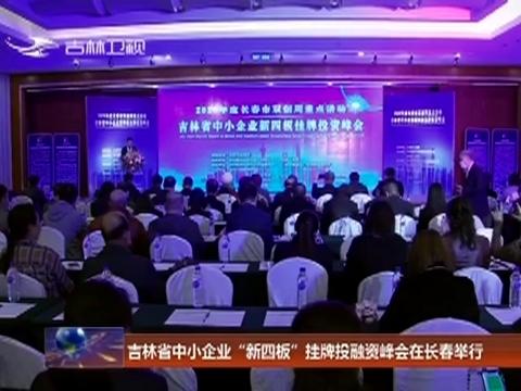 """吉林省中小企业""""新四板""""挂牌投融资峰会在长春举行"""