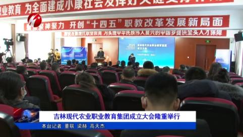 吉林现代农业职业教育集团成立大会隆重举行