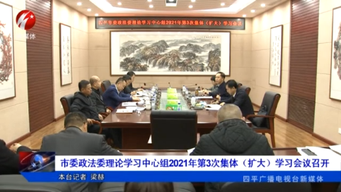 四平市委政法委理论学习中心组2021年第3次集体(扩大)学习会议召开