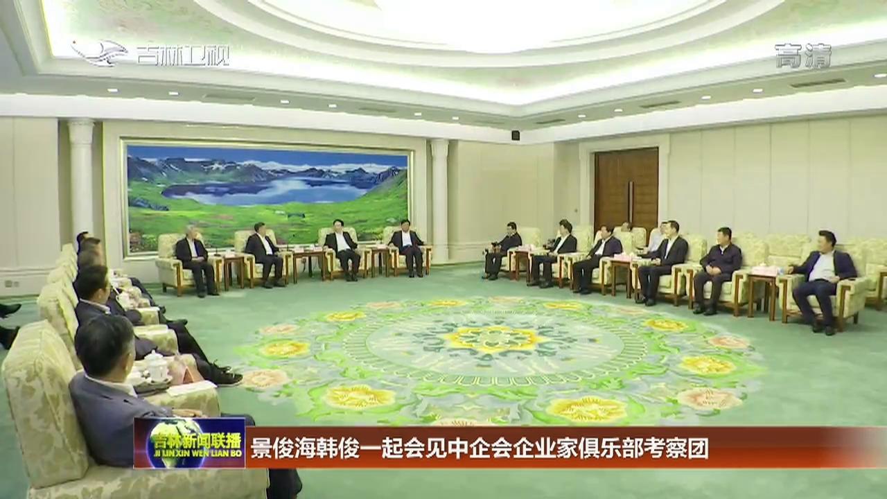 景俊海韩俊一起会见中企会企业家俱乐部考察团
