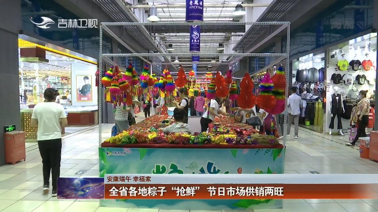 """【安康端午 幸福家】全省各地粽子""""抢鲜"""" 节日市场供销两旺"""
