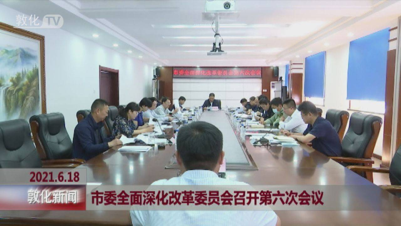 市委全面深化改革委员会召开第六次会议