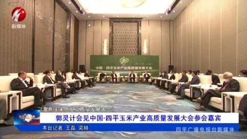 郭灵计会见中国·四平玉米产业高质量发展大会参会嘉宾【聚焦玉米产业高质量发展大会】