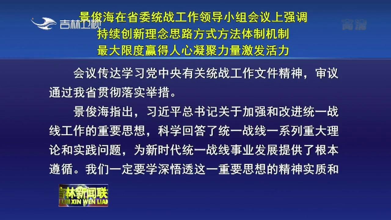 景俊海在省委统战工作领导小组会议上强调 持续创新理念思路方式方法体制机制 最大限度赢得人心凝聚力量激发活力