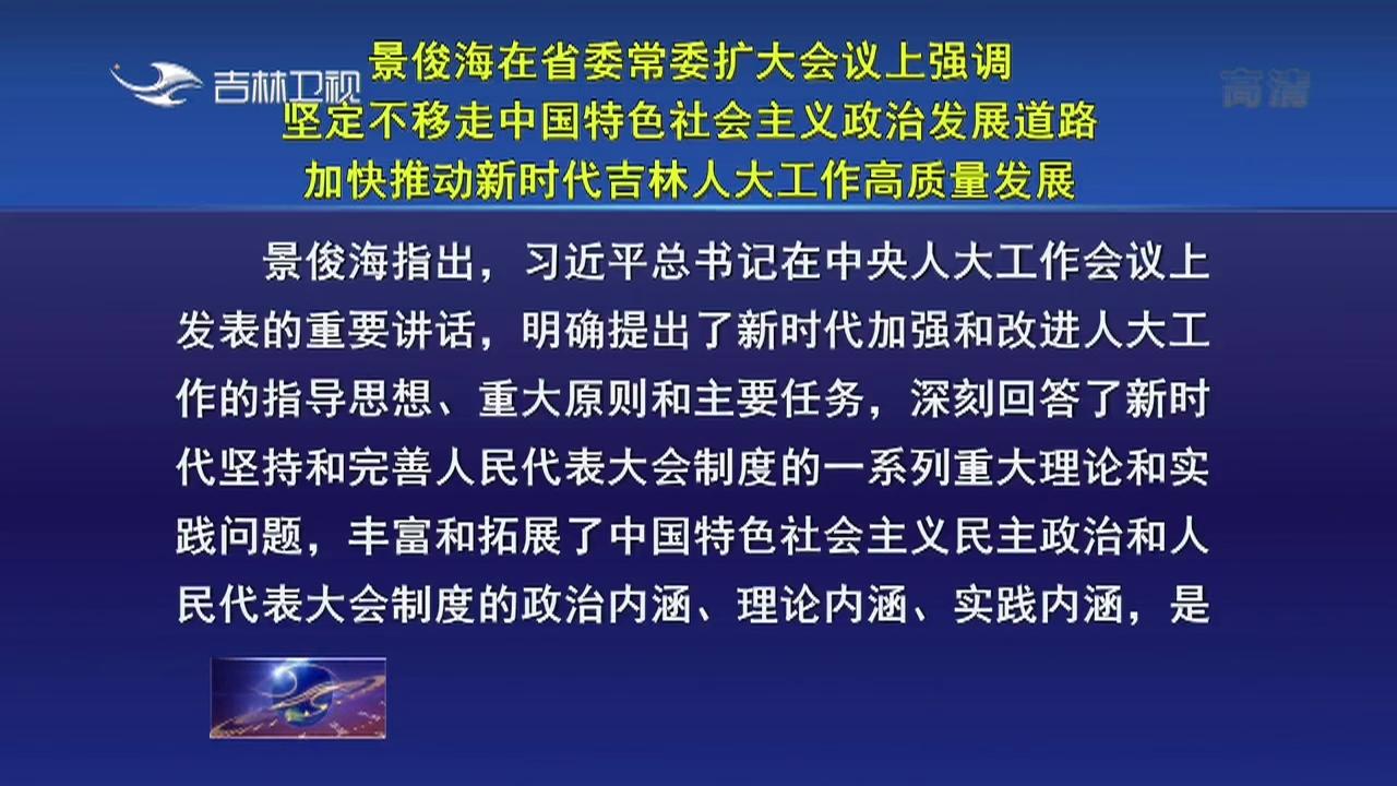 景俊海在省委常委扩大会议上强调 坚定不移走中国特色社会主义政治发展道路 加快推动新时代吉林人大工作高质量发展