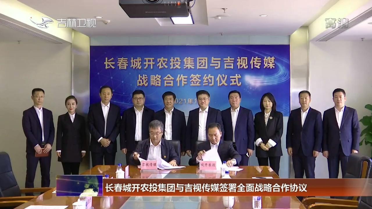 长春城开农投集团与吉视传媒签署全面战略合作协议