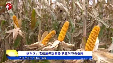 铁东区:农机趟开致富路 秋收时节也备耕