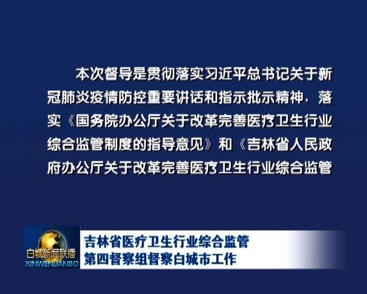 吉林省医疗卫生行业综合监管第四督察组督察白城市工作